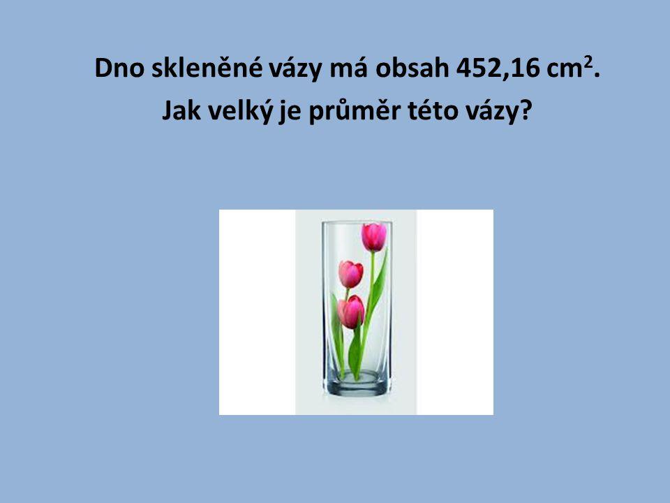 Dno skleněné vázy má obsah 452,16 cm2. Jak velký je průměr této vázy