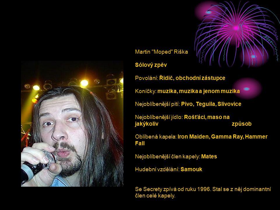 Martin Moped Riška Sólový zpěv Povolání: Řidič, obchodní zástupce Koníčky: muzika, muzika a jenom muzika Nejoblíbenější pití: Pivo, Teguila, Slivovice Nejoblíbenější jídlo: Rošťáci, maso na jakýkoliv způsob Oblíbená kapela: Iron Maiden, Gamma Ray, Hammer Fall Nejoblíbenější člen kapely: Mates Hudební vzdělání: Samouk Se Secrety zpívá od ruku 1996.