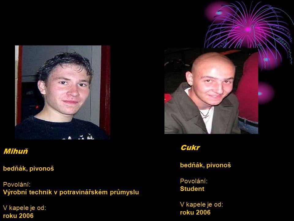 Cukr bedňák, pivonoš Povolání: Student V kapele je od: roku 2006
