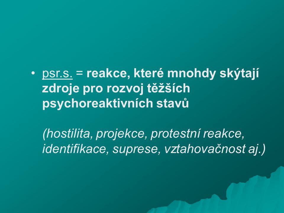 psr.s. = reakce, které mnohdy skýtají zdroje pro rozvoj těžších psychoreaktivních stavů