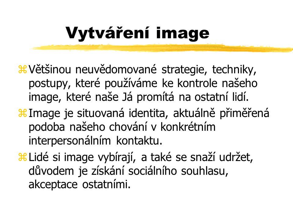 Vytváření image Většinou neuvědomované strategie, techniky, postupy, které používáme ke kontrole našeho image, které naše Já promítá na ostatní lidí.