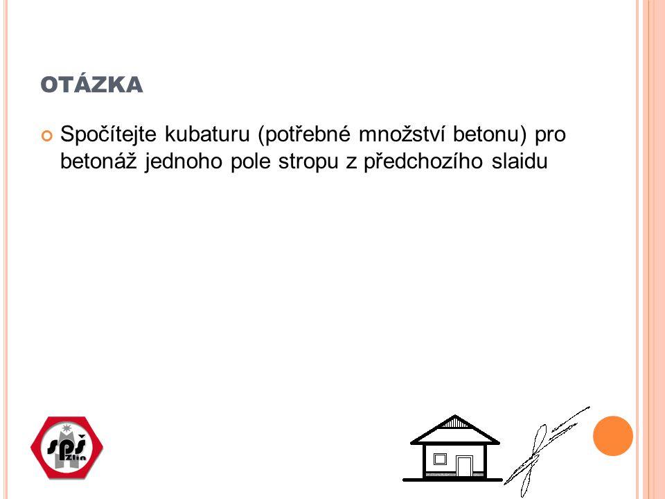 otázka Spočítejte kubaturu (potřebné množství betonu) pro betonáž jednoho pole stropu z předchozího slaidu.
