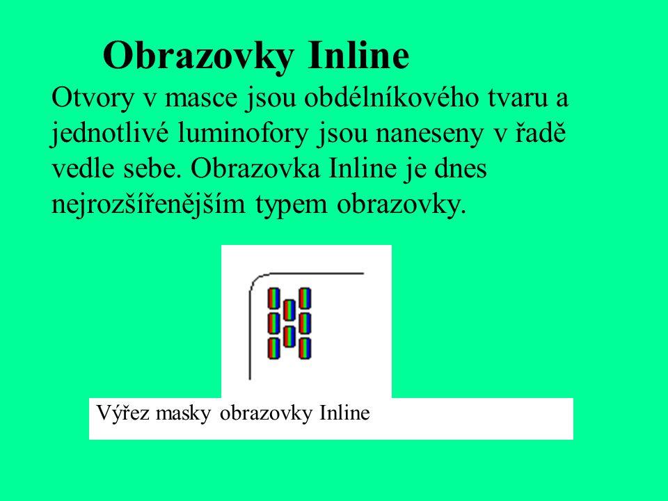 Obrazovky Inline Otvory v masce jsou obdélníkového tvaru a jednotlivé luminofory jsou naneseny v řadě vedle sebe. Obrazovka Inline je dnes nejrozšířenějším typem obrazovky.