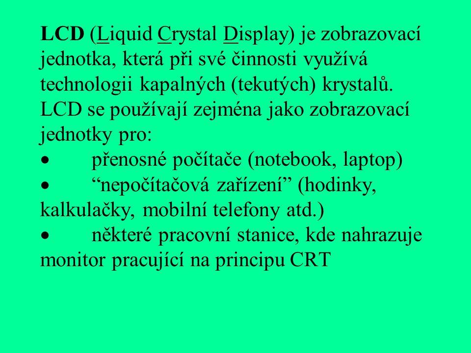 LCD (Liquid Crystal Display) je zobrazovací jednotka, která při své činnosti využívá technologii kapalných (tekutých) krystalů.