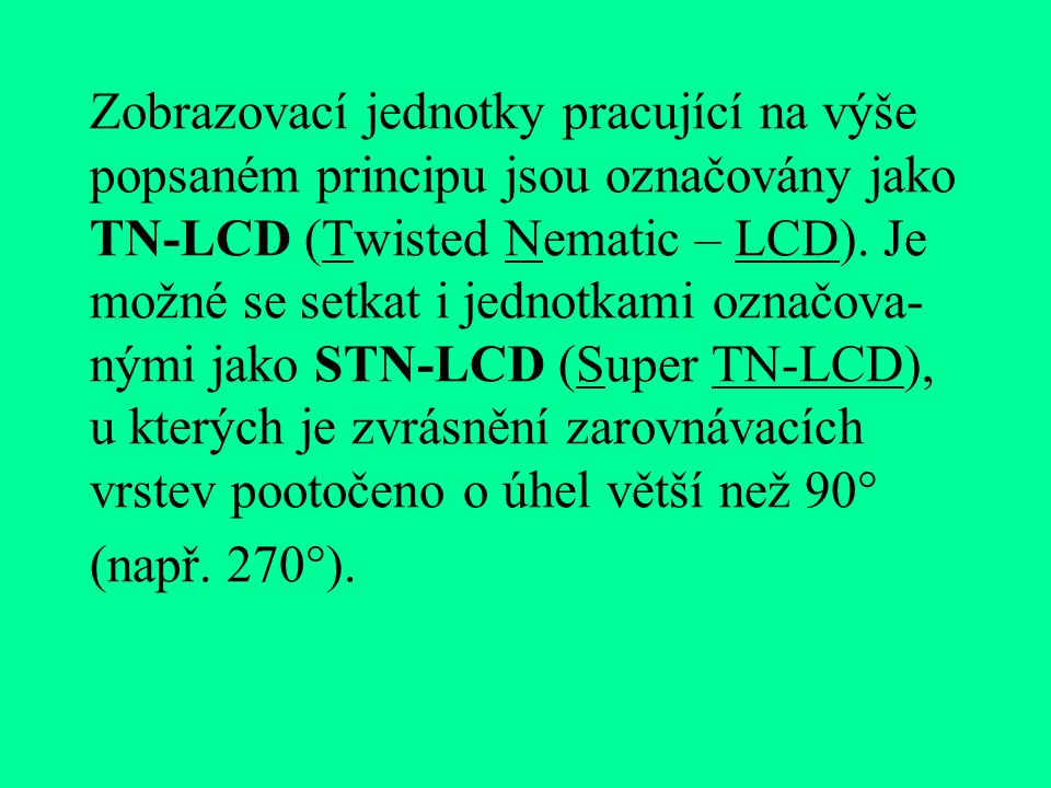 Zobrazovací jednotky pracující na výše popsaném principu jsou označovány jako TN-LCD (Twisted Nematic – LCD).