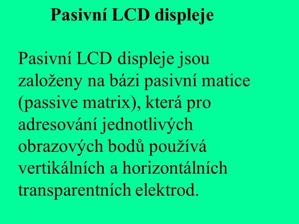 Pasivní LCD displeje Pasivní LCD displeje jsou založeny na bázi pasivní matice (passive matrix), která pro adresování jednotlivých obrazových bodů používá vertikálních a horizontálních transparentních elektrod.