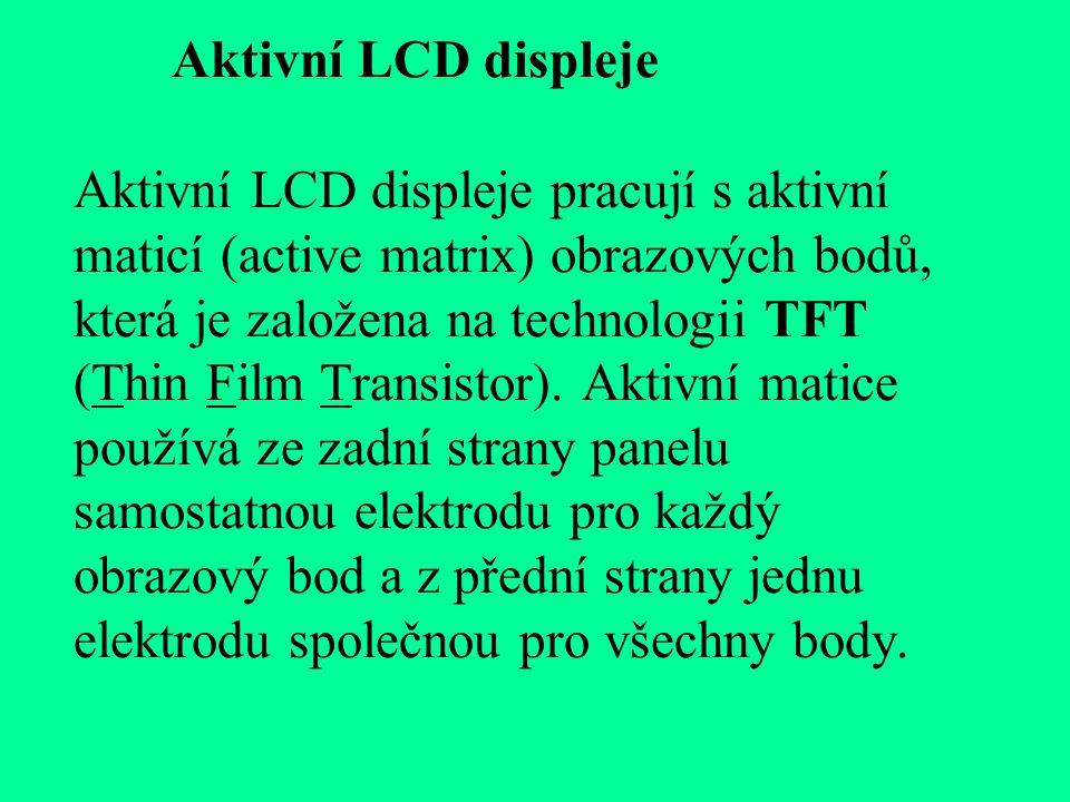 Aktivní LCD displeje Aktivní LCD displeje pracují s aktivní maticí (active matrix) obrazových bodů, která je založena na technologii TFT (Thin Film Transistor).
