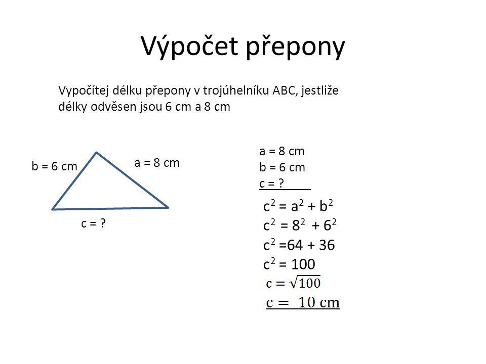 Výpočet přepony c2 = a2 + b2 c2 = 82 + 62 c2 =64 + 36 c2 = 100