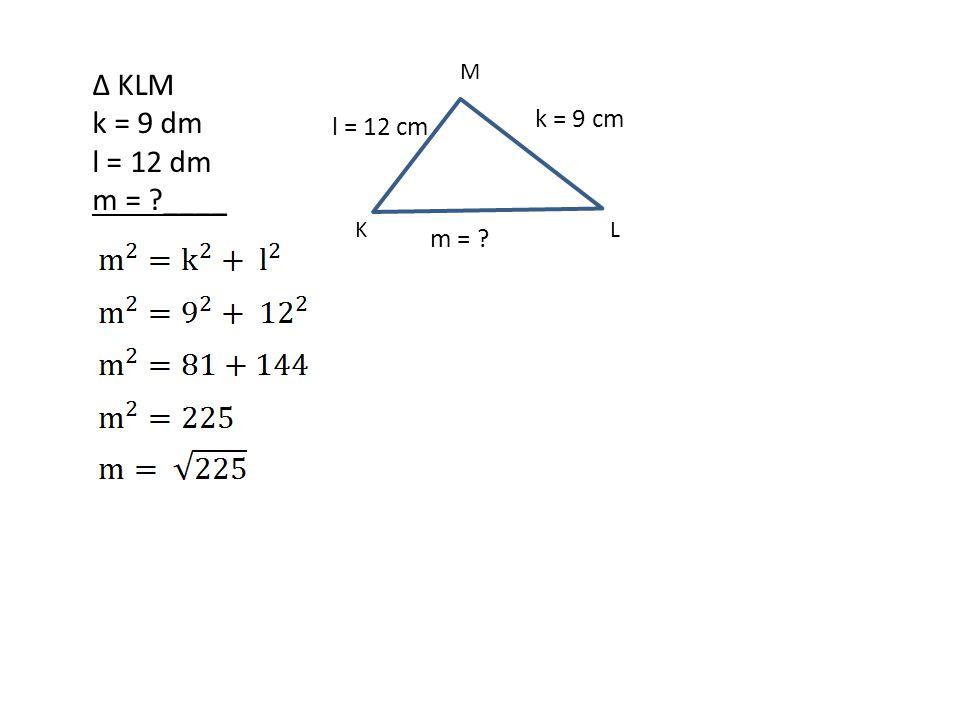M ∆ KLM k = 9 dm l = 12 dm m = ____ k = 9 cm l = 12 cm m = K L