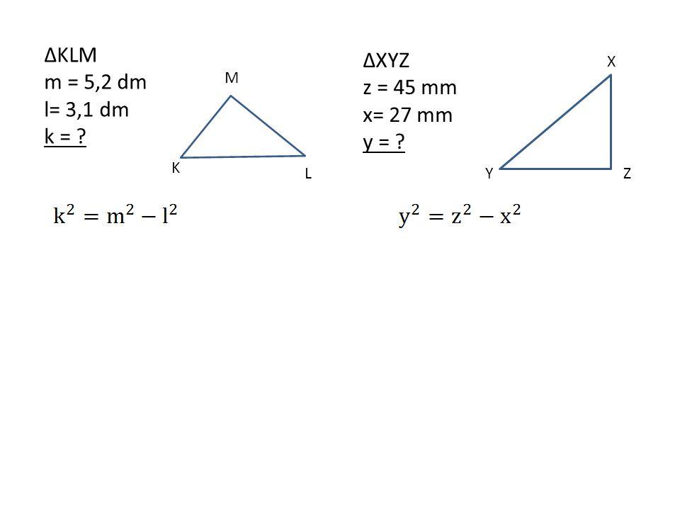 ∆KLM ∆XYZ m = 5,2 dm z = 45 mm l= 3,1 dm x= 27 mm k = y = X M K L