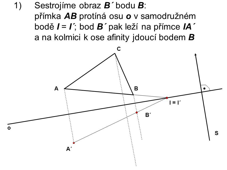 Sestrojíme obraz B´ bodu B: přímka AB protíná osu o v samodružném bodě I = I´; bod B´ pak leží na přímce IA´ a na kolmici k ose afinity jdoucí bodem B