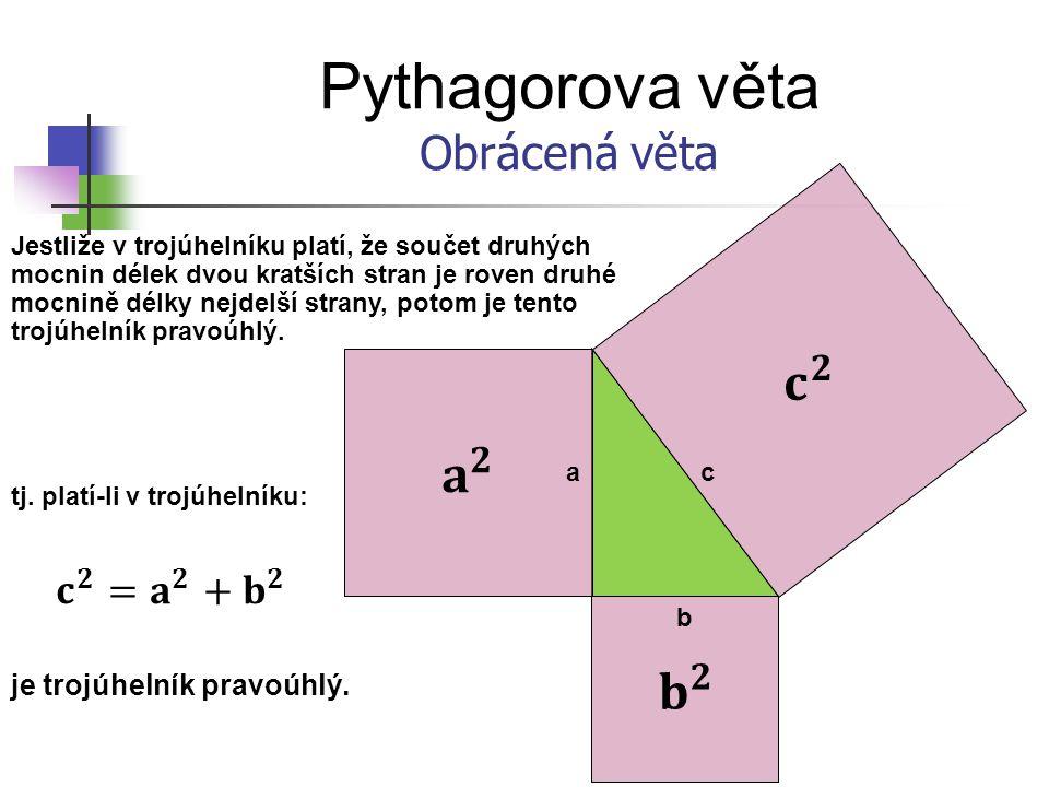 Pythagorova věta 𝐜 𝟐 𝐚 𝟐 𝐛 𝟐 Obrácená věta 𝐜 𝟐 =𝐚 𝟐 + 𝐛 𝟐