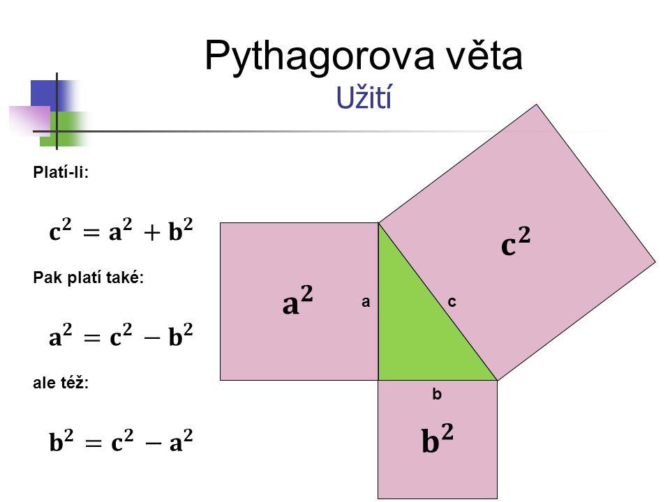 Pythagorova věta 𝐜 𝟐 𝐚 𝟐 𝐛 𝟐 Užití 𝐜 𝟐 =𝐚 𝟐 + 𝐛 𝟐 𝐚 𝟐 =𝐜 𝟐 − 𝐛 𝟐