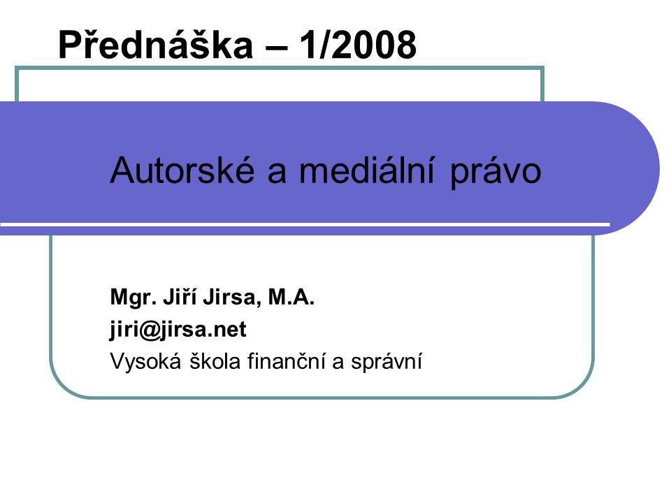 Přednáška – 1/2008 Autorské a mediální právo Mgr. Jiří Jirsa, M.A.