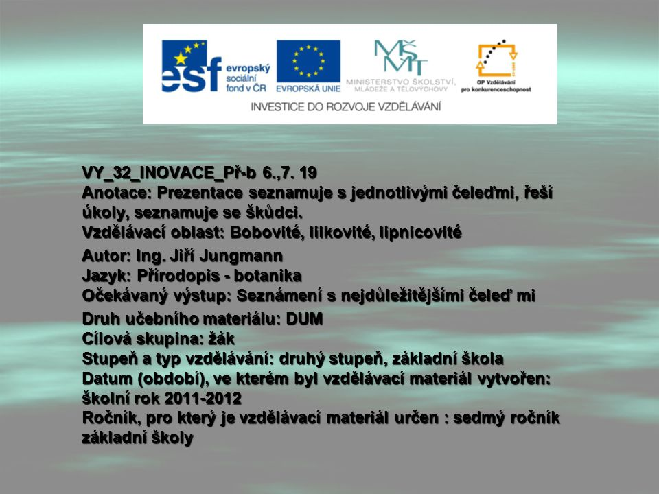VY_32_INOVACE_Př-b 6.,7. 19 Anotace: Prezentace seznamuje s jednotlivými čeleďmi, řeší úkoly, seznamuje se škůdci. Vzdělávací oblast: Bobovité, lilkovité, lipnicovité