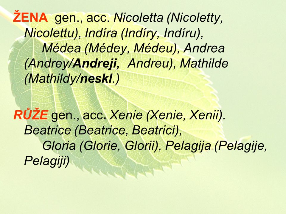 ŽENA gen., acc. Nicoletta (Nicoletty, Nicolettu), Indíra (Indíry, Indíru), Médea (Médey, Médeu), Andrea (Andrey/Andreji, Andreu), Mathilde (Mathildy/neskl.)