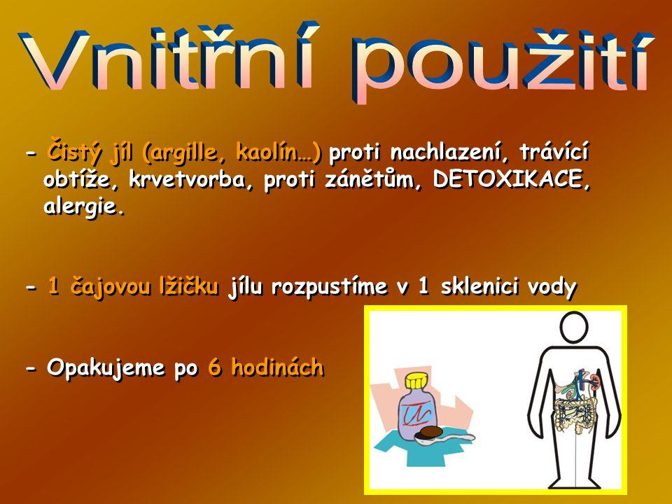 Vnitřní použití - Čistý jíl (argille, kaolín…) proti nachlazení, trávící obtíže, krvetvorba, proti zánětům, DETOXIKACE, alergie.
