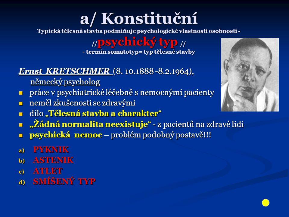 a/ Konstituční Typická tělesná stavba podmiňuje psychologické vlastnosti osobnosti - //psychický typ // - termín somatotyp= typ tělesné stavby