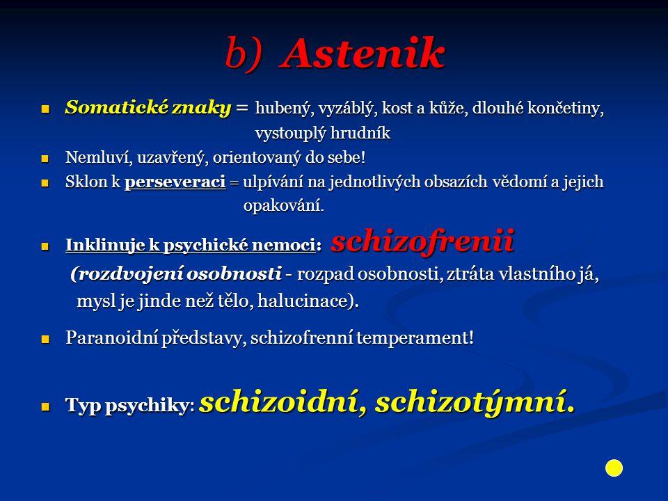 b) Astenik Somatické znaky = hubený, vyzáblý, kost a kůže, dlouhé končetiny, vystouplý hrudník. Nemluví, uzavřený, orientovaný do sebe!