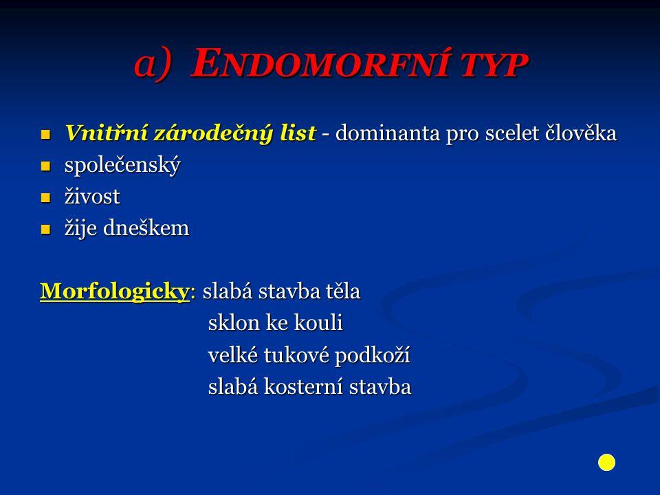 a) Endomorfní typ Vnitřní zárodečný list - dominanta pro scelet člověka. společenský. živost. žije dneškem.