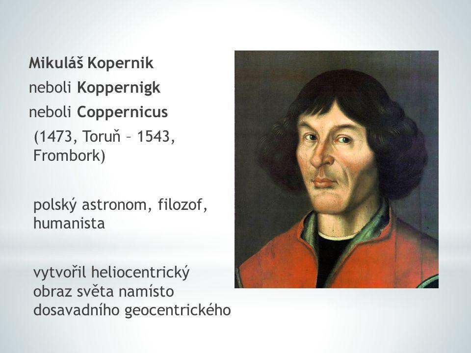 Mikuláš Kopernik neboli Koppernigk neboli Coppernicus (1473, Toruň – 1543, Frombork) polský astronom, filozof, humanista vytvořil heliocentrický obraz světa namísto dosavadního geocentrického