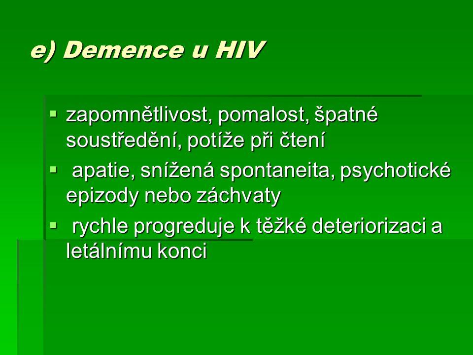 e) Demence u HIV zapomnětlivost, pomalost, špatné soustředění, potíže při čtení. apatie, snížená spontaneita, psychotické epizody nebo záchvaty.