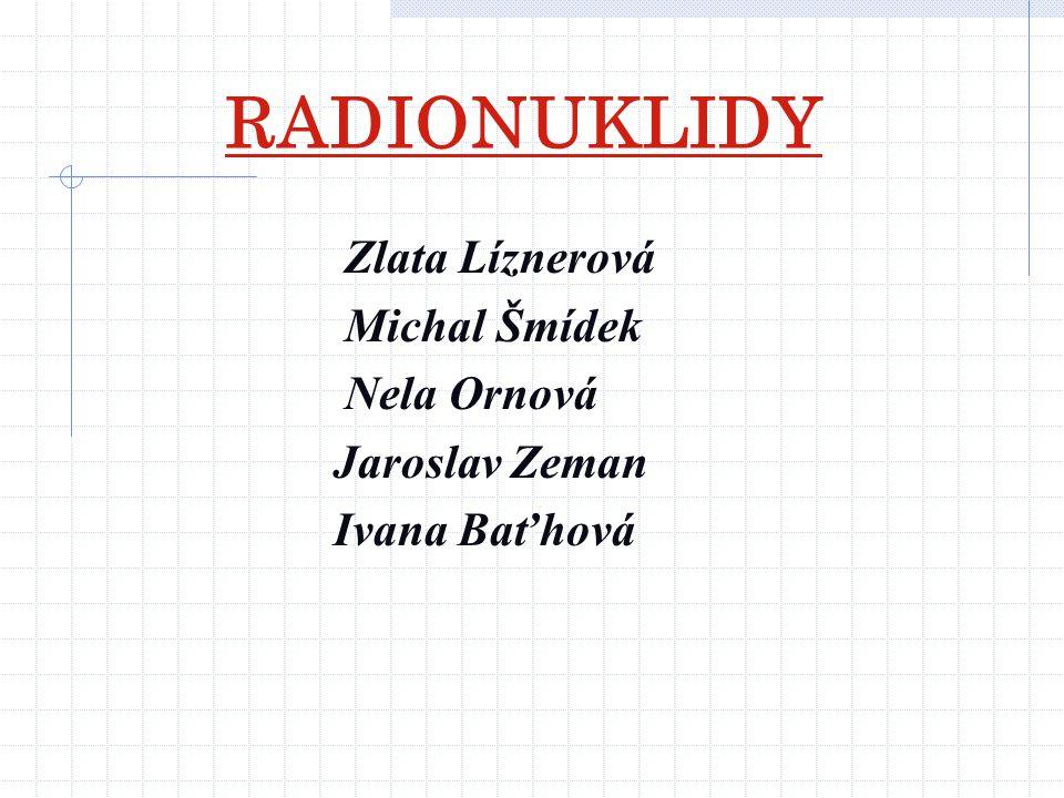 RADIONUKLIDY Zlata Líznerová Michal Šmídek Nela Ornová Jaroslav Zeman
