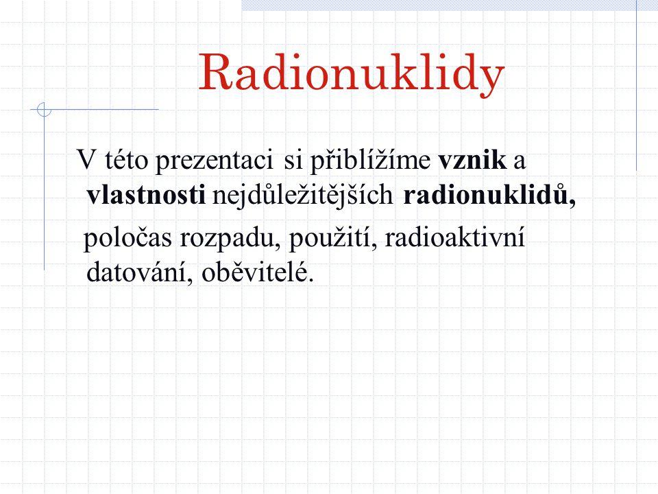 Radionuklidy V této prezentaci si přiblížíme vznik a vlastnosti nejdůležitějších radionuklidů,