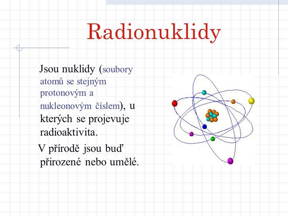 Radionuklidy Jsou nuklidy (soubory atomů se stejným protonovým a nukleonovým číslem), u kterých se projevuje radioaktivita.
