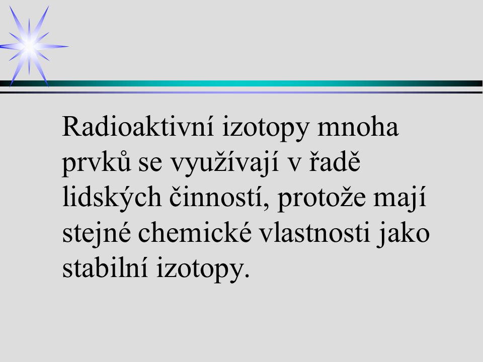 Radioaktivní izotopy mnoha prvků se využívají v řadě lidských činností, protože mají stejné chemické vlastnosti jako stabilní izotopy.