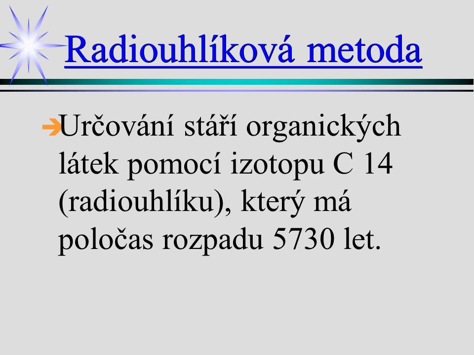 Radiouhlíková metoda Určování stáří organických látek pomocí izotopu C 14 (radiouhlíku), který má poločas rozpadu 5730 let.