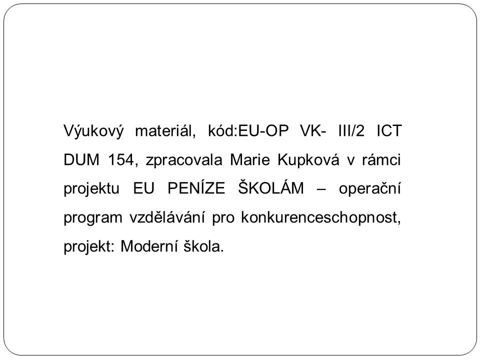 Výukový materiál, kód:EU-OP VK- III/2 ICT DUM 154, zpracovala Marie Kupková v rámci projektu EU PENÍZE ŠKOLÁM – operační program vzdělávání pro konkurenceschopnost, projekt: Moderní škola.