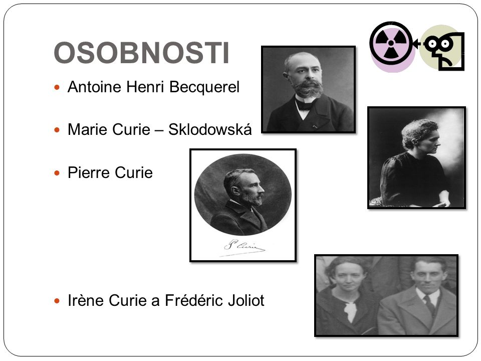 OSOBNOSTI Antoine Henri Becquerel Marie Curie – Sklodowská