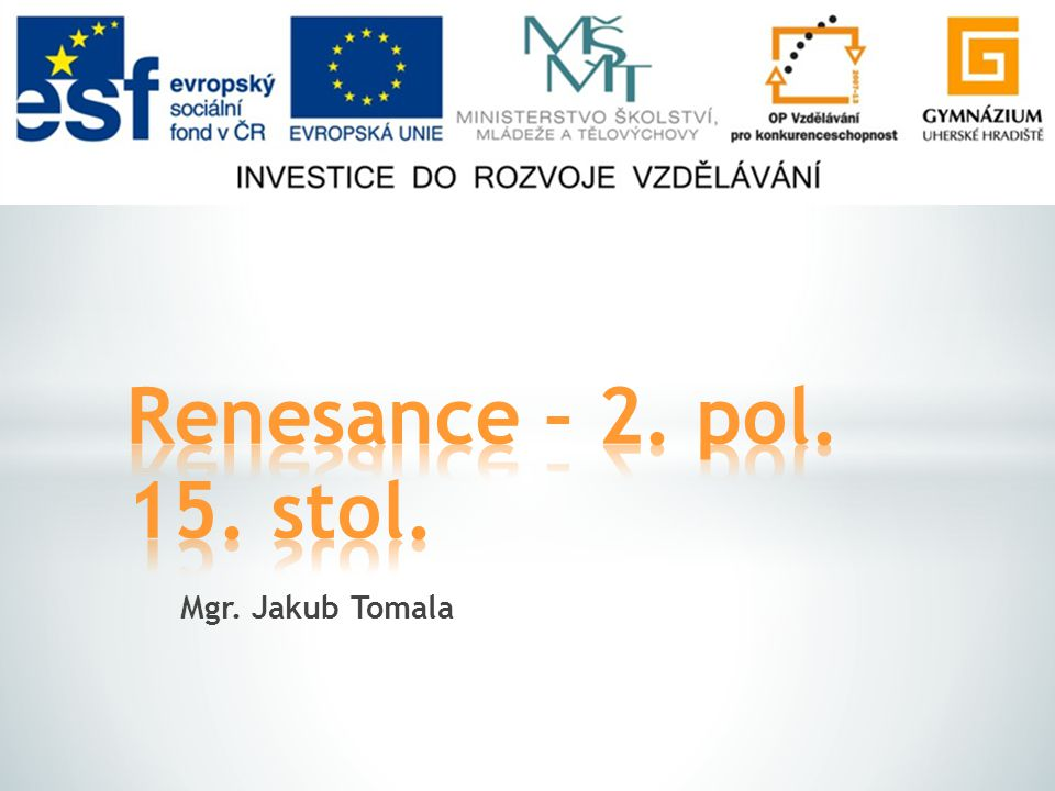 Renesance – 2. pol. 15. stol. Mgr. Jakub Tomala