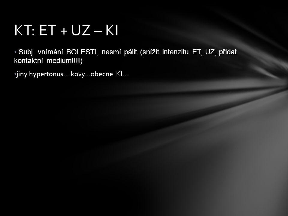 KT: ET + UZ – KI Subj. vnímání BOLESTI, nesmí pálit (snížit intenzitu ET, UZ, přidat kontaktní medium!!!!)
