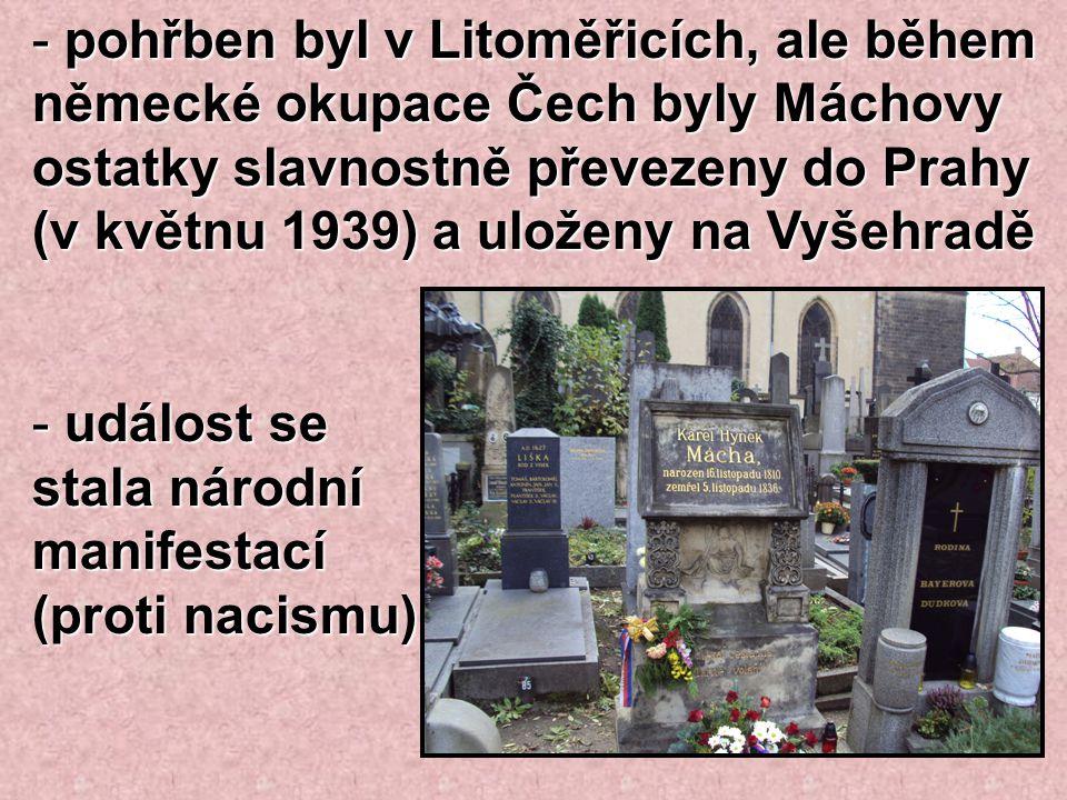 pohřben byl v Litoměřicích, ale během německé okupace Čech byly Máchovy ostatky slavnostně převezeny do Prahy (v květnu 1939) a uloženy na Vyšehradě