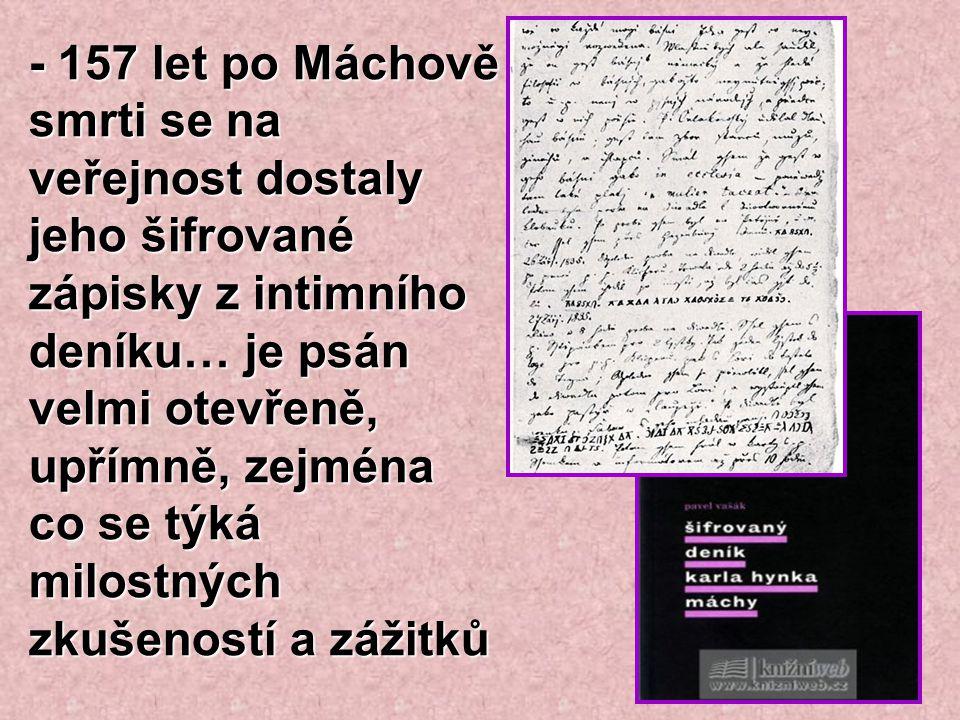 - 157 let po Máchově smrti se na veřejnost dostaly jeho šifrované zápisky z intimního deníku… je psán velmi otevřeně, upřímně, zejména co se týká milostných zkušeností a zážitků