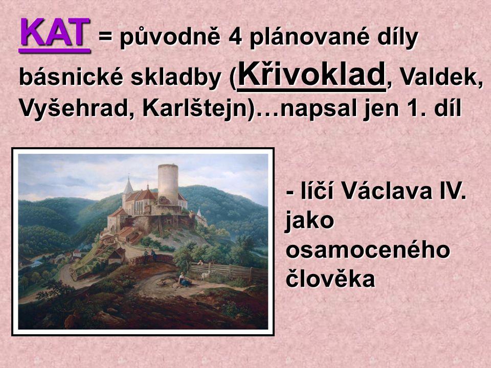 KAT = původně 4 plánované díly básnické skladby (Křivoklad, Valdek, Vyšehrad, Karlštejn)…napsal jen 1. díl