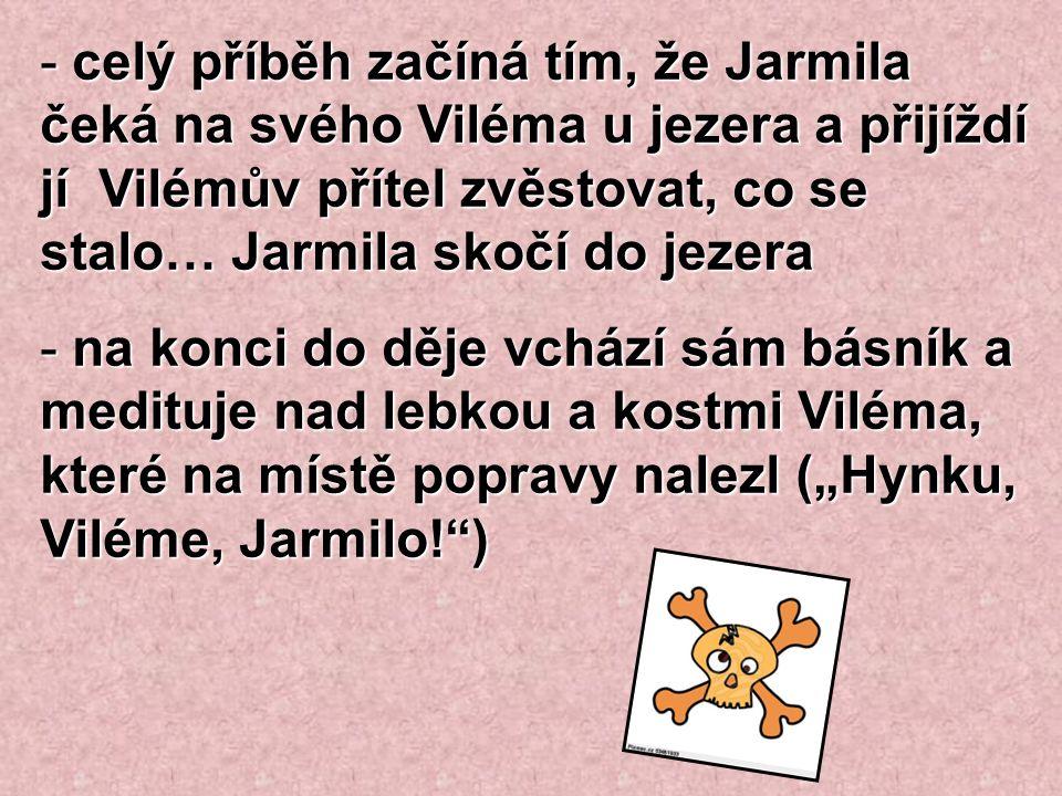 celý příběh začíná tím, že Jarmila čeká na svého Viléma u jezera a přijíždí jí Vilémův přítel zvěstovat, co se stalo… Jarmila skočí do jezera