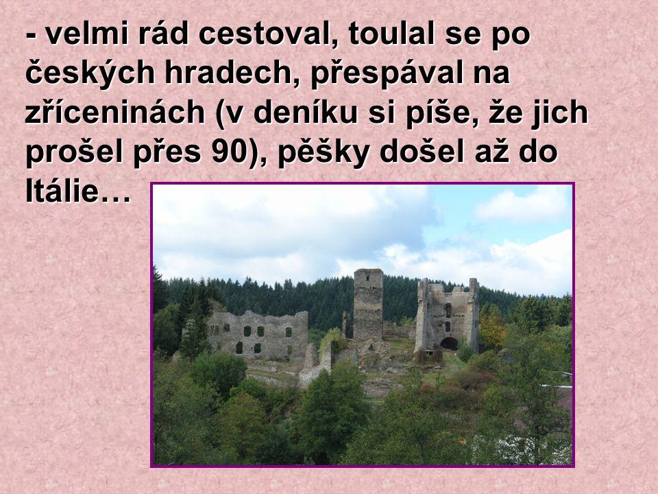 - velmi rád cestoval, toulal se po českých hradech, přespával na zříceninách (v deníku si píše, že jich prošel přes 90), pěšky došel až do Itálie…