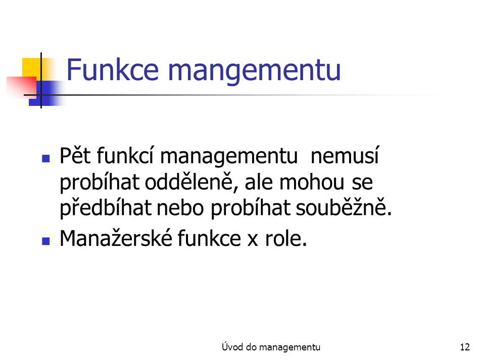 Funkce mangementu Pět funkcí managementu nemusí probíhat odděleně, ale mohou se předbíhat nebo probíhat souběžně.