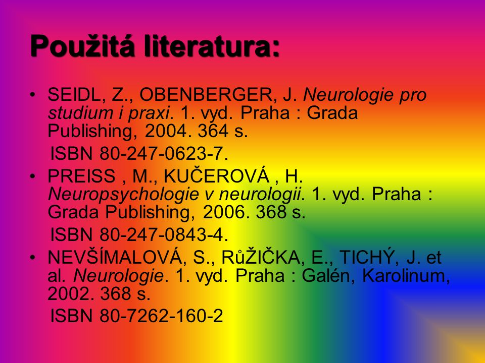 Použitá literatura: SEIDL, Z., OBENBERGER, J. Neurologie pro studium i praxi. 1. vyd. Praha : Grada Publishing, 2004. 364 s.