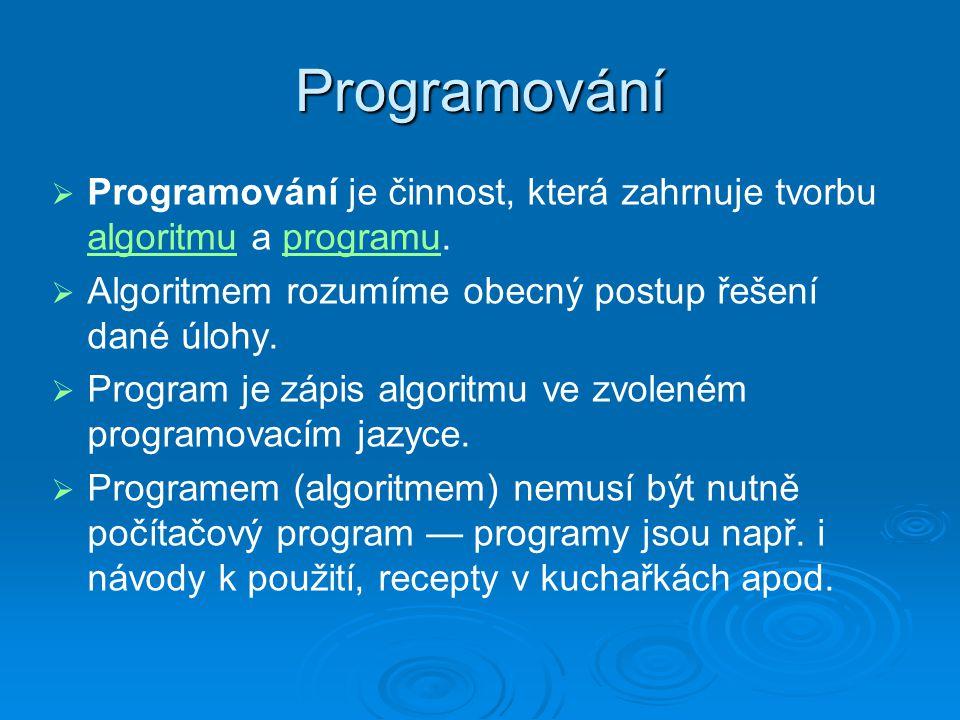 Programování Programování je činnost, která zahrnuje tvorbu algoritmu a programu. Algoritmem rozumíme obecný postup řešení dané úlohy.