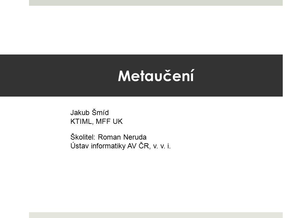 Metaučení Jakub Šmíd KTIML, MFF UK Školitel: Roman Neruda
