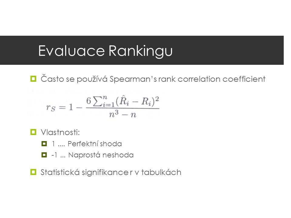 Evaluace Rankingu Často se používá Spearman's rank correlation coefficient. Vlastnosti: 1 .... Perfektní shoda.