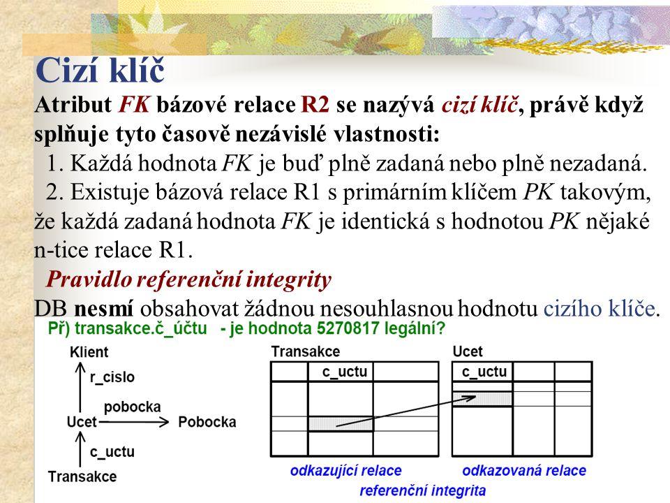 Cizí klíč Atribut FK bázové relace R2 se nazývá cizí klíč, právě když splňuje tyto časově nezávislé vlastnosti: