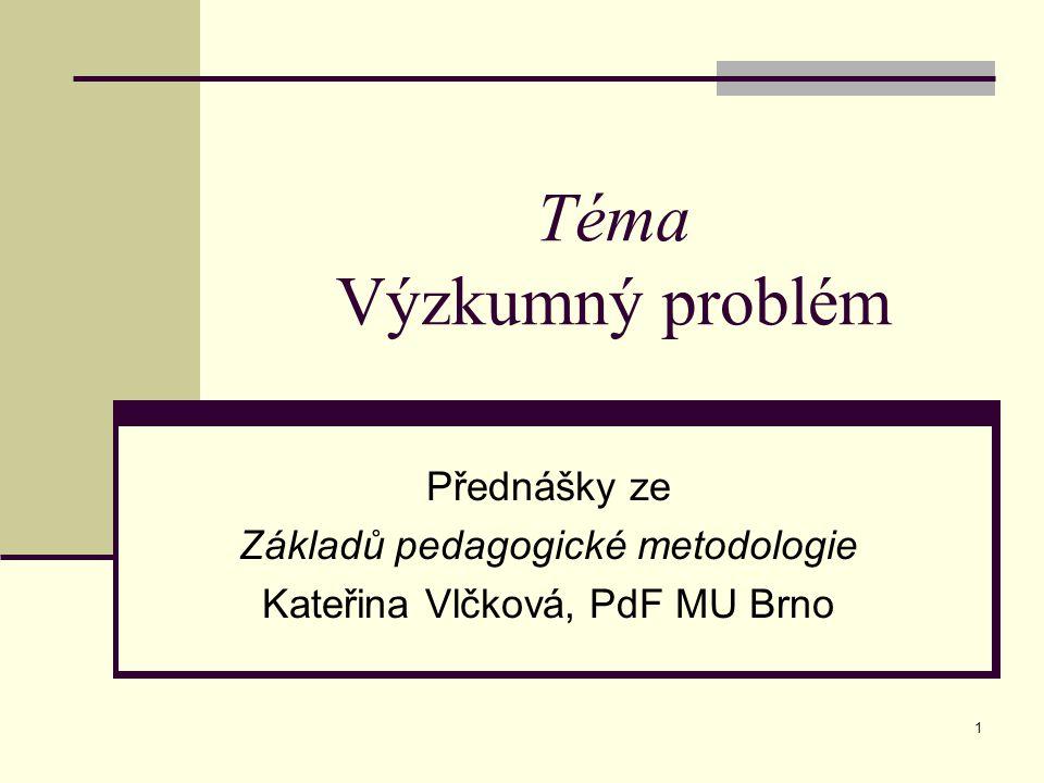 Téma Výzkumný problém Přednášky ze Základů pedagogické metodologie