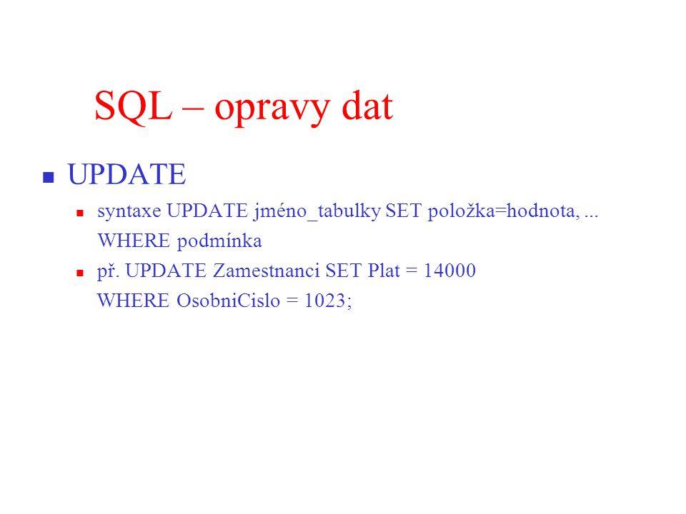 SQL – opravy dat UPDATE. syntaxe UPDATE jméno_tabulky SET položka=hodnota, ... WHERE podmínka. př. UPDATE Zamestnanci SET Plat = 14000.