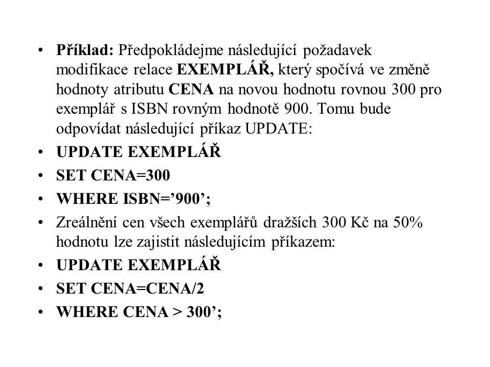 Příklad: Předpokládejme následující požadavek modifikace relace EXEMPLÁŘ, který spočívá ve změně hodnoty atributu CENA na novou hodnotu rovnou 300 pro exemplář s ISBN rovným hodnotě 900. Tomu bude odpovídat následující příkaz UPDATE: