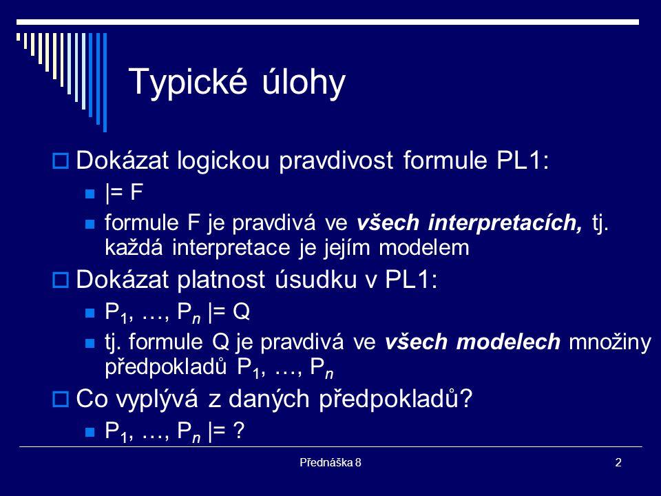 Typické úlohy Dokázat logickou pravdivost formule PL1: